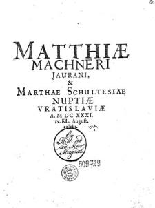Matthiae Machneri Jaurani & [et] Marthae Schultesiae Nuptiae, Vratislaviae A. MDCXXXI. IV KL. August. celebr.