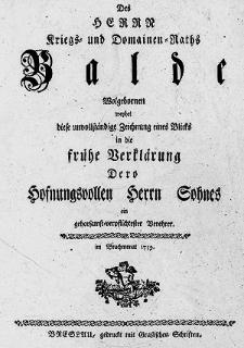 Des Herrn Kriegs-und Domainen-Raths Balde Wohlgebornen weyhet diese unvollständige Zeichnung eines Blicks in die frühe Dero Hofnungsvollen Herrn Sohnes [...].