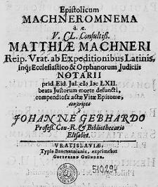 Epistolicum Machneromnema i.e. [...] Matthiae Machneri Reip. Vrat. [...] notarii prid. Eid. Jul. CI) I)C LXII beata Justorum morte defuncti compendiosa actae Vitae Epitome [...].