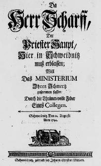 Da Herr Scharff, Der Priester Haupt, Hier in Schweidnitz muß erblaßen, Will Das Ministerium Ihren Schmerz zusammen faßen /  Durch die Thränen-volle Feder Eines Collegen. Schweidnitz Den 12. Augusti Anno 1744.