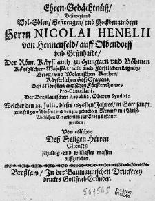 Ehren-Gedächtnüß Deß weyland [...] Herrn Nicolai Henelii von Hennenfeld [...] Welcher den 23. Julii, dieses 1656sten Jahres in Gott [...] selig entschlafen [...] / Von etlichen [...] Clienten [...] auffgerichtet.