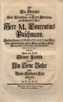 Als Ein Gamaliel (Der [...] Herr M. Laurentius Puschmann, [...] Den 12. Jan. An. 1734) erblaßt, Ward zum Troste Seiner Lieben Die hier Am Seine Bahre stehn Dieses Abschiedes-Lied / geschrieben von M.E.G.R.M.