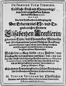 De Praefixo Vitae Termino : Tröstliche Leich und Ehrenpredigt [...] Bey dem [...] Leichbegängnüss Der [...] Frawen Elisabethen Krecklerin, gebornen Tixin [...] / Durch M. Tobiam Seilerum [...].