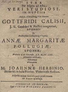 Iter Per Aspera ad Astra veri studiosi, in nuptiis [...] Gottfridi Calisii [...] Et [...] Annae Margaritae Pollugiae [...] d. 28. Novembr. A.D.M.DC.LXII. solenniter celebratis, Oda amica  / delineatum a M. Joahnne [!]  Herbinio [...].  Adjecta etiam sunt aliquot problemata ab Amico quodam.