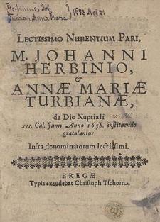 Lectissimo Nubentium Pari, M. Johanni Herbinio, et Annae Mariae Turbianae, de Die Nuptiali XII. Cal. Junii Anno 1658. instituendo gratulantur Infra denominatorum lectissimi.