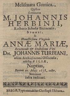 Melismata Gamica, Quibus fortunatas M. Johannis Herbinii [...] Sponsi, & [et] [...] Annae Mariae [...]  Dn. Johannis Turbiani [...] relictae Filiae, Nuptias, Bicinii 21. Maji 1658. celbr. honorant infra indicati.