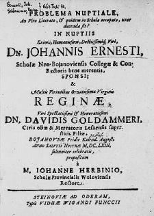 Problema Nuptiale, An Viro Literato, & [et] quidem in Schola occupato, uxor ducenda sit? In Nuptiis [...] Johannis Ernesti, Scholae Neo-Bojanoviensis Collegae [...] Sponsi & [...] Reginae [...] Davidis Goldammeri [...] Filiae, Bojanoviae Pridie Kalend. Augusti Anno [...] M.DC.LXIII.solenniter celebratis / propositum a M. Iohanne Herbinio [...].