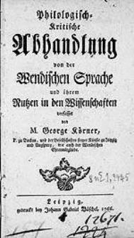 Philologisch-Kritische Abhandlung von der Wendischen Sprache und ihrem Nutzen in den Wissenschaften / verfasset von M. George Körner [...].
