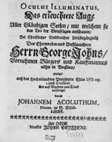 Oculus Illuminatus = Das erleuchtete Auge : Aller Gläubigen Seelen mit welchem sie den Tod der Gottseligen anschauen, Bei [...] Leichbegängnüß Des [...] Herrn George Johns [...] / gezeiget  [...] Und [...]  zum Druck verfertiget durch Johannem Acoluthum [...].