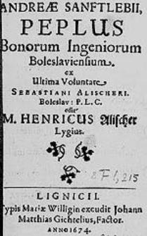 Andreae Sanftlebii Peplus Bonorum Ingeniorum Boleslaviensium, ex Ultima Voluntate Sebastiani Alischeri [...] / edit M. Henricus Alischer Lygius.