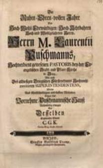 Die Ruhm Ehren-vollen Jahre Des [...] Herrn M. Laurentii Puschmanns [...] Wolte Aus Christschuldigem [...] Mitleiden Gegen das [...] Puschmannische Hauß [...] erwegen [...].