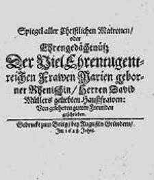 Spiegel aller Christlichen Matronen oder Ehrengedächtnüß [...] Marien [...] Rhenischin, Herren David Müllers [...] Haußfrawen / Von gelehrten gutten Freunden geschrieben.