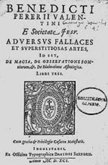 Benedicti Pererii Valentini [...] Adversus fallaces et superstitiosas artes :  id est de magia, de observatione somniorum et de divinatione astrologica [...].