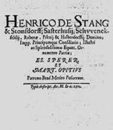 Henrico de Stang et Stonsdorff [...] Ornamento Patriae Es. Sperer et Mart. Opitius Patrono Bene Merito Posuerunt.