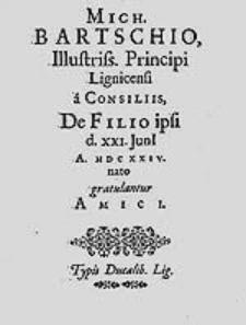 Mich. Bartschio Illustriss. Principi Ligniccensi a Consiliis De Filio ipsi d. XXI. Junii A. MDCXXIV. nato gratulatur Amici.