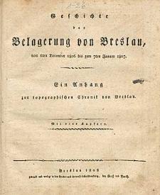 Geschichte der Belagerung von Breslau, vom 6ten December 1806 bis 7ten Januar 1807. Ein Anhang zur topographischen Chronik von Breslau.