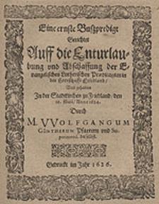 Eine ernste Bußpredigt Gerichtet Auff die Enturlaubung und Abschaffung der Evangelischen [...] Praedicanten in Friedland Und gehalten [...] Durch M. Wolfgangum Güntherum [...].