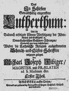 Das In Schlesien gewaltthätig eingerissene Lutherthum: Und die dadurch erfolgete schwere Verfolgung Der Röm: Kirchen und Geistligkeit [...].