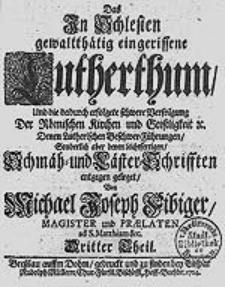Das In Schlesien gewaltthätig eingerissene Lutherthum, Und die dadurch erfolgete schwere Verfolgung Der Römischen Kirchen und Geistligkeit [...].