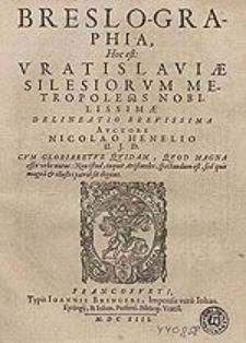 Breslo-graphia : hoc est Vratislaviae Silesiorum metropoleos [...] delineatio brevissima / Auctore Nicolao Henelio [...].