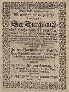 Der fünffte Martij 1624. An welchem vor 39. Jahren, Anno 1585. Der [...] Fürst un[d] Herr [...] Johann Georg, Hertzog zu Sachsen [...] geboren worden [...] / Durch Matthiam Hoe von Hoenegg [...].