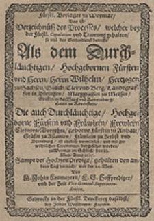 Fürstl. Beylager zu Weymar, Das ist Verzeichnüß des Processes, welcher bey der Fürstl. Copulation und Trawung gehalten, so viel den Gottesdienst betrifft, Als dem [...] Herrn Wilhelm, Hertzogen zu Sachsen [...] Die [...] Frewlein Eleonora Dorothea, geborne Fürstin zu Anhalt [...] ist ehelich vermählet [...] den 23. Maji, Anno 1625. Sampt der HochzeitPredigt, gehalten den andern Tag hernach, war der 24. Maji / Von M. Johan Kromayern [...].