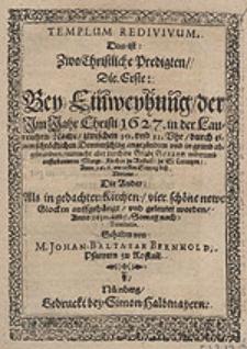Templum redivivum, das ist Zwo Christliche Predigten, Die Erste: Bey Einweyhung der Im Jahr [... 1627. [...] durch einen [...] Donnerschlag angezündten [...] nunmehro aber [...] aufferbauwten Margr. Kirchen zu Rostall zu St. Lorentzen, Anno 1628 [...] Die Ander: Als in gedachter Kirchen vier schöne newe Glocken auffgehängt [...] worden, Anno 1630. [...] / Gehalten von M. Johan. Balthasar Bernhold [...].
