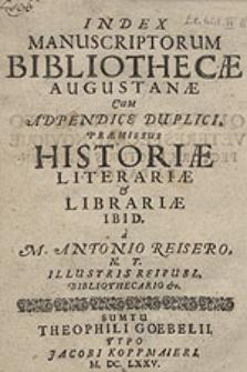 Index Manuscriptorum Bibliothecae Augustanae Cum Adpendice Duplici, Praemissus Historiae Literariae & Librarie Ibid / a M. Antonio Reisero [...].