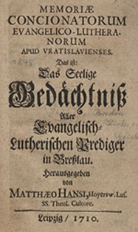 Memoriæ concionatorum Evangelico-Lutheranorum apud Vratislavienses. Das ist: Das seelige Gedächtniβ Aller Evangelisch-Lutherischen Prediger in Breβlau