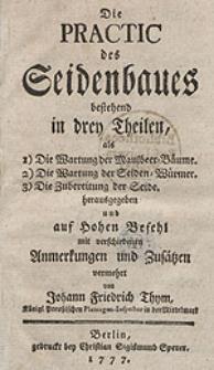Die Practic des Seidenbaues bestehend in drey Theilen [...] / herausgegeben und auf Hohen Befehl mit [...] Anmerkungen und Zusätzen [...] von Johann Friedrich Thym [...].