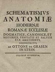 Schematismus Anatomiae Hodiernae Romanae Ecclesiae Dogmatice, Canonice, Et Historice, Veritatis Et Salutis Suae Amatoribus, Demonstratus [...].
