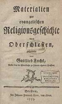 Materialien zur evangelischen Religionsgeschichte der Fürstenthümer und [...] in Oberschlesien, bestehend in Sechs Stücken nebst zwo Fortsetzungen und nöthigen Registern aus [...] / von Gottlieb Fuchs [...].