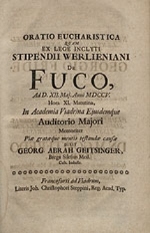 Oratio Eucharistica, quam ex lege inclyti stipendii Werlieniani De Fuco [...] In Academia Viadrina [...] dixit Georg. Abrah. Geitsinger [...].