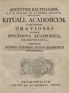 Augustini Balthasaris [...] Rituale Academicum, Continens Orationes Aliaque Specimina Academica, Ex Msctis Edita. Subjunctis Ritibus Cujusque Actus Academici Solennibus.