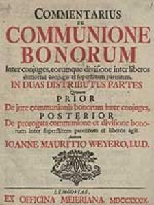 Commentarius De Communione Bonorum Inter conjuges, eorumque divisione inter liberos demortui conjugis et superstitem parentem, In Duas Distributus Partes [...].