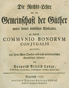 Die Rechts-Lehre von der Gemeinschaft der Güther unter denen teutschen Eheleuten, zu Latein Communio Bonorum Conjugalis genannt, aus ihren ächten Quellen und nach unverwerflichen Grundsätzen erläutert [...].