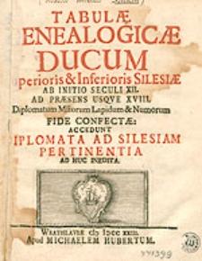 Tabulae genealogicae ducum Superioris & [et] Inferioris Silesiae ab initio seculi XII. ad praesens usque  XVIII. Accedunt Diplomata ad Silesiam pertinentia ad huc inedita.