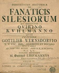 Dissertatio historica de fanaticis Silesiorum et speciatim Quirino Kuhlmanno quam praeside Gottlieb Wernsdorfio [...] ad diem XXII. Octobr. [...] MDCXCVIII. [...] puplice defendit M. Gottlieb Liefmannus Vratislaviensis. Editio IV.
