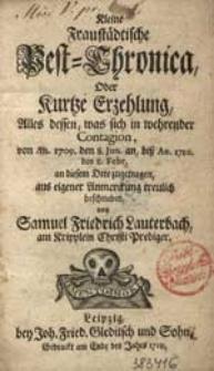 Kleine Fraustädtische Pest-Chronica, Oder Kurtze Erzehlung, Alles dessen, was sich in wehrender Contagion, von An. 1709. den 8. Jun. An, biß An. 1710. den 8. Febr. An diesem Orte zugetrage, aus eigener Anmerckung treulich beschrieben [...].