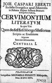 Joh. Caspari Eberti [...] Cervimontium literatum, in quo Viri, Quos dedit Hirschberga Silesiorum Scriptis ac Eruditione fulgentes breviter delineantur. Centuria I.