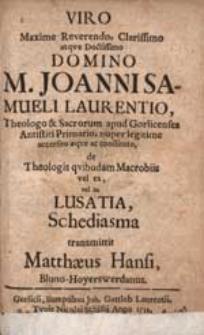 Viro Maxime reverendo [...] M. Joanni Samueli Laurentio [...] de Theologis quibudam Macrobiis vel ex, vel in Lusatia Schediasma / transmittit Matthaeus Hansi [...].