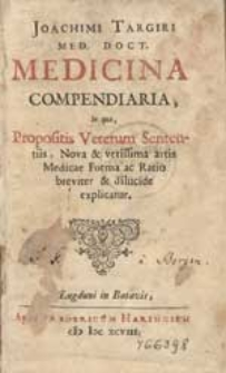 Joachimi Targiri Med. Doct. Medicina Compendiaria, In qua, Propositis Veterum Sententiis, Nova & verissima artis Medicae Forma ac Ratio breviter & dilucide explicatur.