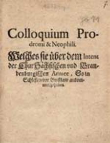Colloquium Prodromi et Neophili. Welches sie ueber dem Intent der Chur Saechsischen und Brandengurgischen Armee, So in Schlesien und Bresslaw ankommen...