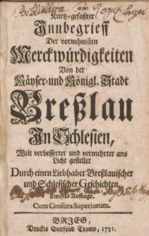 Kurtz-gefaßter Innbegrieff der vornehmsten Merckwürdigkeiten von [...] Breßlau [...] / durch einen Liebhaber Breßlauischer und schlesischer Geschichten. Zweyte Auflage [...].