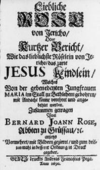 Liebliche Rose von Jericho Oder Kurtzer Bericht, Wie das [...] Röselein von Jericho, das [...] Jesus Kindlein [...] mit Andacht könne verehret und angebehtet werden / Zusammen getragen Von  Bernard Joann Rose [...].