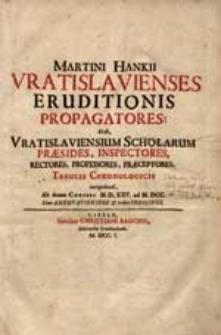 Martini Hankii Vratislavienses Eruditionis Propagatores : Id est Vratislaviensium Scholarum Praesides, Inspectores, Rectores, Professores, Praeceptores Tabulis Chronologicis comprehensti [...].