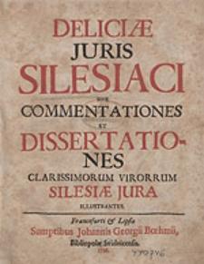 Deliciae Juris Silesiaci Sive Commentationes Et Dissertationes Clarissimorum Virorrum Silesiae Jura Illustrantes.