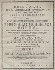 De Exiguo Usu Juris Criminalis Romanorum In Foris Silesiae : Brevis commentatio. Qua Viro Illustri [...] Theophilo Guilielmo Boehm [...] Avunvulo Suo Ad Cineres Usque Colendo Diem Natalem Felicissimum [...] gratulatur [...] cognatus Christianus Gottlieb Jachmann [...].