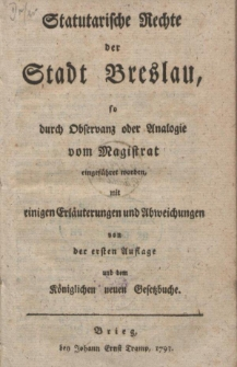Statutarische Rechte der Stadt Breslau [...] mit einigen Erläuterungen und Abweichungen von der ersten Auflage und dem Königlichen neuen Gesetzbuche.