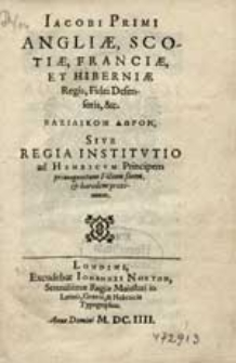 Iacobi Primi, Angliae, Scotiae, Franciae Et Hiberniae Regis [...] Basilikon doron, Sive Regia Institutio ad Henricum Principem primogenitum Filium suum [...].